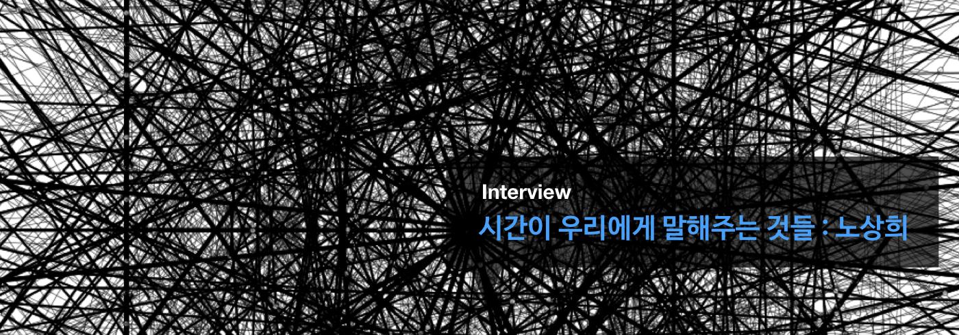 시간이 우리에게 말해주는 것들 : 노상희 _interview