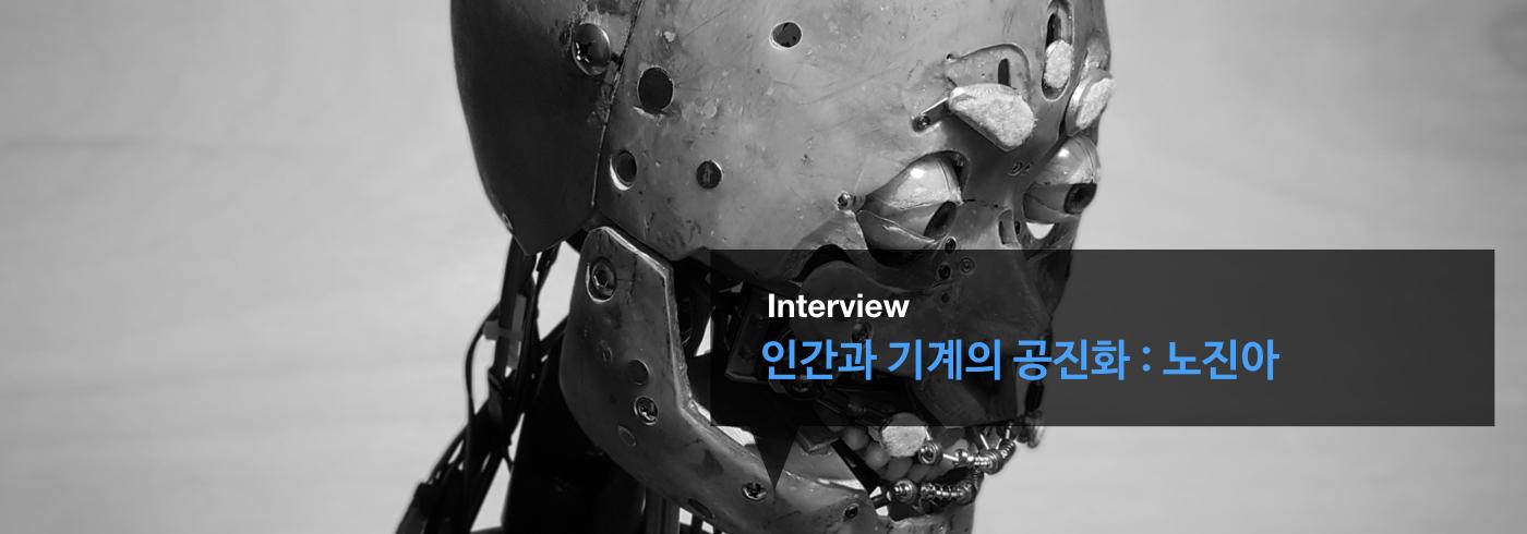 인간과 기계의 공진화 : 노진아 _interview